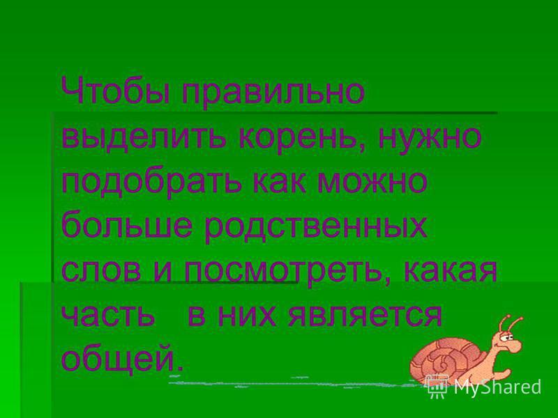 Чтобы правильно выделить корень, нужно подобрать как можно больше родственных слов и посмотреть, какая часть в них является общей.