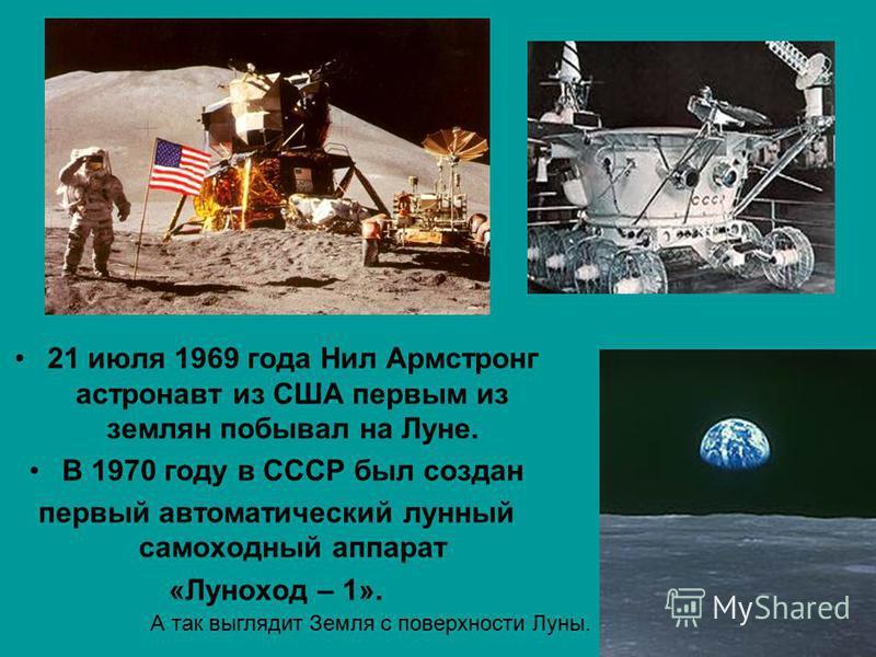 21 июля 1969 года Нил Армстронг астронавт из США первым из землян побывал на Луне. В 1970 году в СССР был создан первый автоматический лунный самоходный аппарат «Луноход – 1». А так выглядит Земля с поверхности Луны.