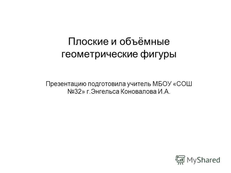 Плоские и объёмные геометрические фигуры Презентацию подготовила учитель МБОУ «СОШ 32» г.Энгельса Коновалова И.А.