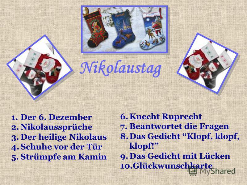 Nikolaustag 1.Der 6. Dezember 2.Nikolaussprüche 3.Der heilige Nikolaus 4.Schuhe vor der Tür 5.Strümpfe am Kamin 6.Knecht Ruprecht 7.Beantwortet die Fragen 8.Das Gedicht Klopf, klopf, klopf! 9.Das Gedicht mit Lücken 10.Glückwunschkarte