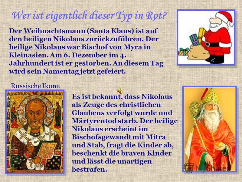 Wer ist eigentlich dieser Typ in Rot? Der Weihnachtsmann (Santa Klaus) ist auf den heiligen Nikolaus zurückzuführen. Der heilige Nikolaus war Bischof von Myra in Kleinasien. Am 6. Dezember im 4. Jahrhundert ist er gestorben. An diesem Tag wird sein N