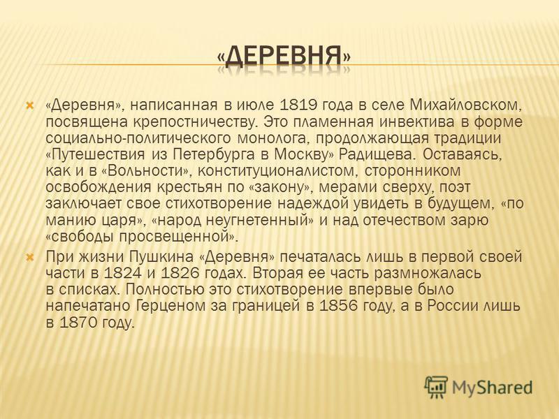 «Деревня», написанная в июле 1819 года в селе Михайловском, посвящена крепостничеству. Это пламенная инвектива в форме социально-политического монолога, продолжающая традиции «Путешествия из Петербурга в Москву» Радищева. Оставаясь, как и в «Вольност