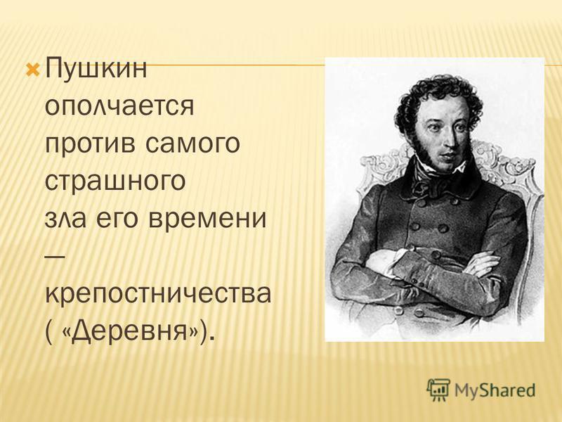 Пушкин ополчается против самого страшного зла его времени крепостничества ( «Деревня»).