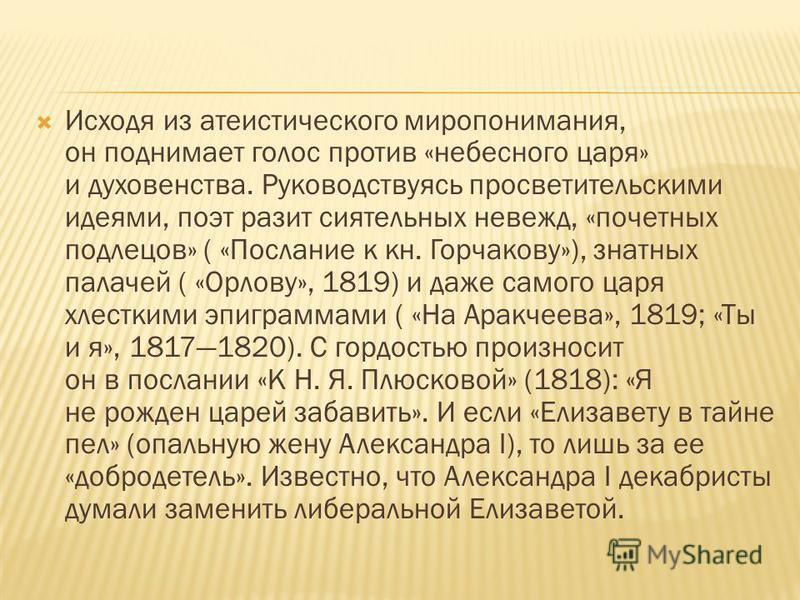 Исходя из атеистического миропонимания, он поднимает голос против «небесного царя» и духовенства. Руководствуясь просветительскими идеями, поэт разит сиятельных невежд, «почетных подлецов» ( «Послание к кн. Горчакову»), знатных палачей ( «Орлову», 18