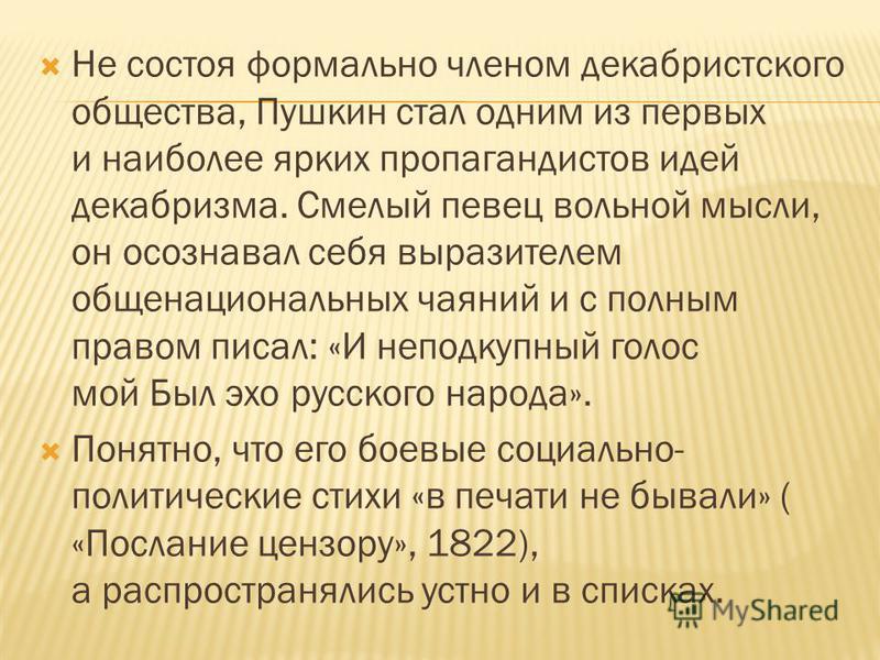 Не состоя формально членом декабристского общества, Пушкин стал одним из первых и наиболее ярких пропагандистов идей декабризма. Смелый певец вольной мысли, он осознавал себя выразителем общенациональных чаяний и с полным правом писал: «И неподкупный