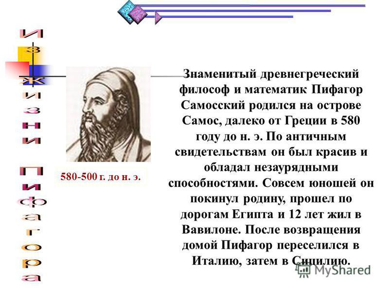 «Геометрия обладает двумя великими сокровищами.Первое – это теорема Пифагора…» О Пифагоре сохранились десятки легенд и мифов, с его именем связано многое в математике, и в первую очередь, конечно, теорема носящая его имя, которая занимает важнейшее м