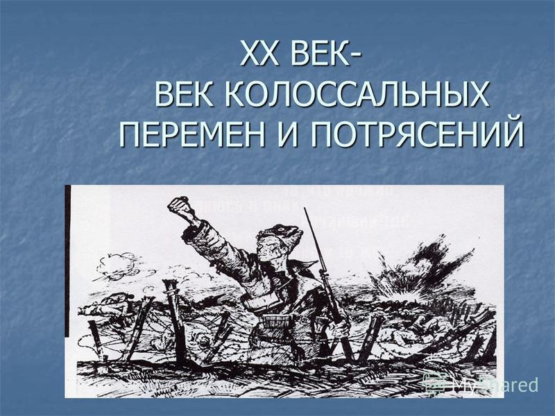 ХХ ВЕК- ВЕК КОЛОССАЛЬНЫХ ПЕРЕМЕН И ПОТРЯСЕНИЙ