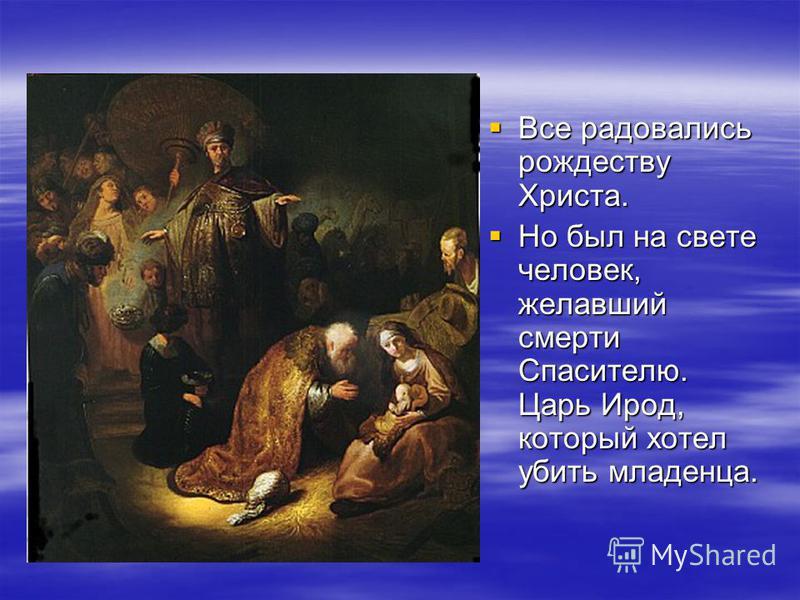 Все радовались рождеству Христа. Все радовались рождеству Христа. Но был на свете человек, желавший смерти Спасителю. Царь Ирод, который хотел убить младенца. Но был на свете человек, желавший смерти Спасителю. Царь Ирод, который хотел убить младенца