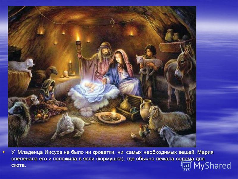У Младенца Иисуса не было ни кроватки, ни самых необходимых вещей. Мария спеленала его и положила в ясли (кормушка), где обычно лежала солома для скота. У Младенца Иисуса не было ни кроватки, ни самых необходимых вещей. Мария спеленала его и положила