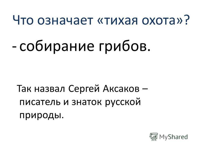 Что означает «тихая охота»? -собирание грибов. Так назвал Сергей Аксаков – писатель и знаток русской природы.