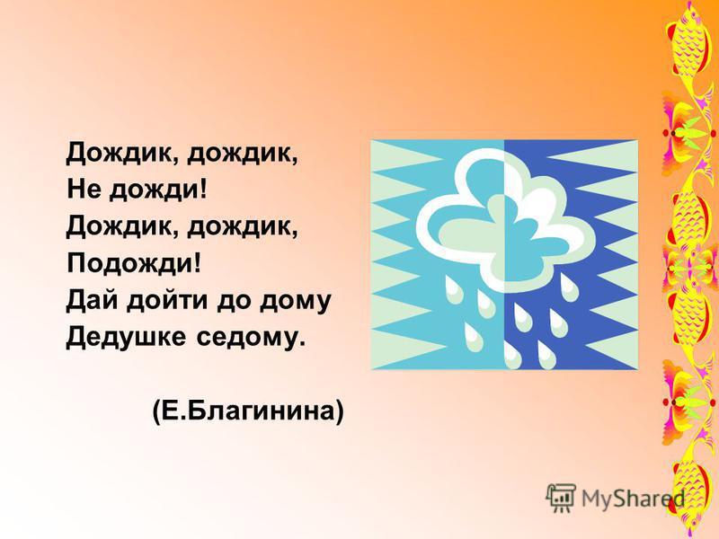 Дождик, дождик, Не дожди! Дождик, дождик, Подожди! Дай дойти до дому Дедушке седому. (Е.Благинина)
