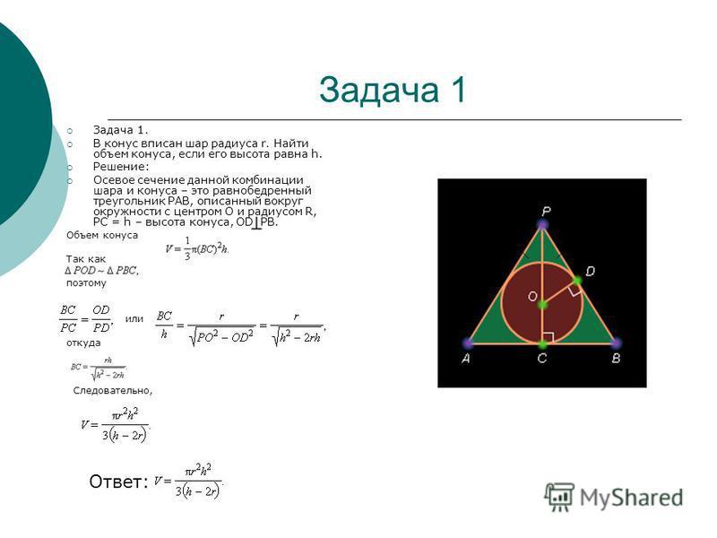 Задача 1 Задача 1. В конас вписан шар радиуса r. Найти объем конаса, если его высота равна h. Решение: Осевое сечение данной комбинации шара и конаса – это равнобедренный треугольник PAB, описанный вокруг окружности с центром О и радиусом R, PC = h –