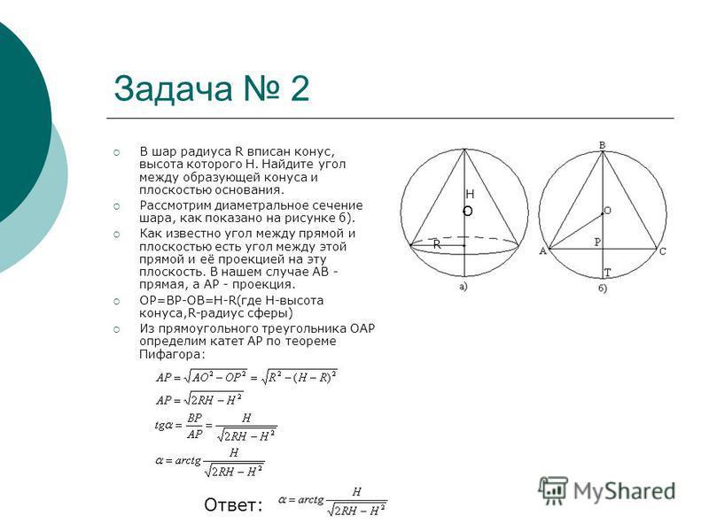 Задача 2 В шар радиуса R вписан конас, высота которого Н. Найдите угол между образующей конаса и плоскостью основания. Рассмотрим диаметральное сечение шара, как показано на рисунке б). Как известно угол между прямой и плоскостью есть угол между этой