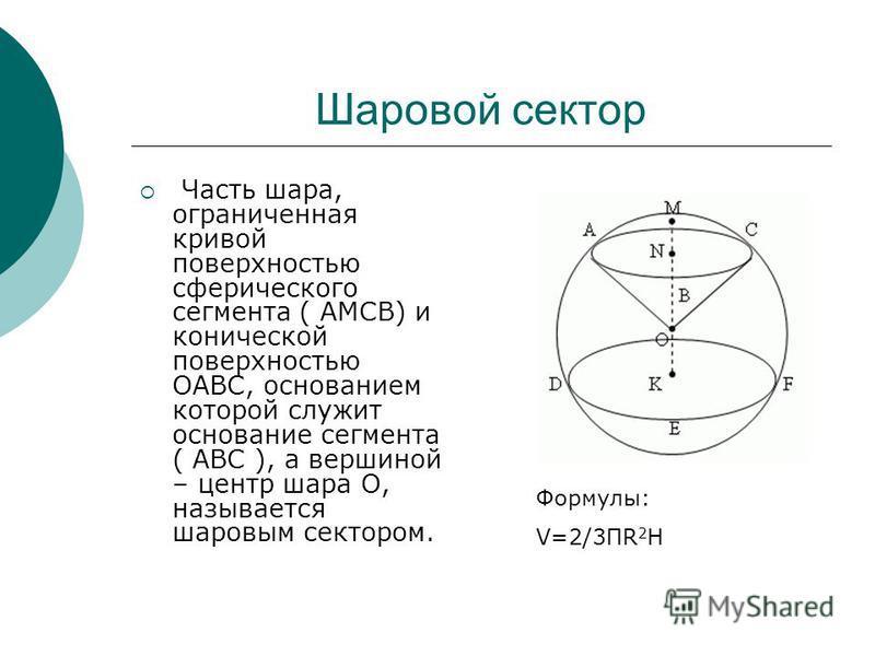 Шаровой сектор Часть шара, ограниченная кривой поверхностью сферического сегмента ( AMCB) и конической поверхностью OABC, основанием которой служит основание сегмента ( ABC ), а вершиной – центр шара O, называется шаровым сектором. Формулы: V=2/3ПR 2