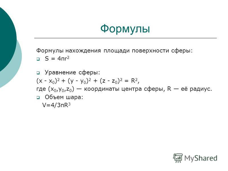 Формулы Формулы нахождения площади поверхности сферы: S = 4πr 2 Уравнение сферы: (x - x 0 ) 2 + (y - y 0 ) 2 + (z - z 0 ) 2 = R 2, где (x 0,y 0,z 0 ) координаты центра сферы, R её радиус. Объем шара: V=4/3 пR 3