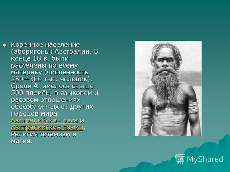 Коренное население (аборигены) Австралии. В конце 18 в. были расселены по всему материку (численность 250300 тыс. человек). Среди А. имелось свыше 500 племён, в языковом и расовом отношениях обособленных от других народов мира Австралийская раса и Ав