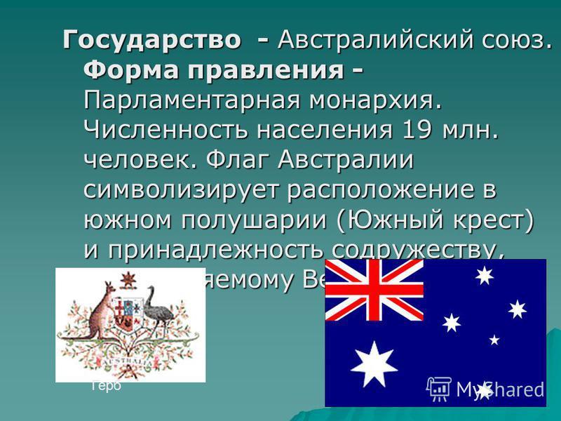 Государство - Австралийский союз. Форма правления - Парламентарная монархия. Численность населения 19 млн. человек. Флаг Австралии символизирует расположение в южном полушарии (Южный крест) и принадлежность содружеству, возглавляемому Великобританией