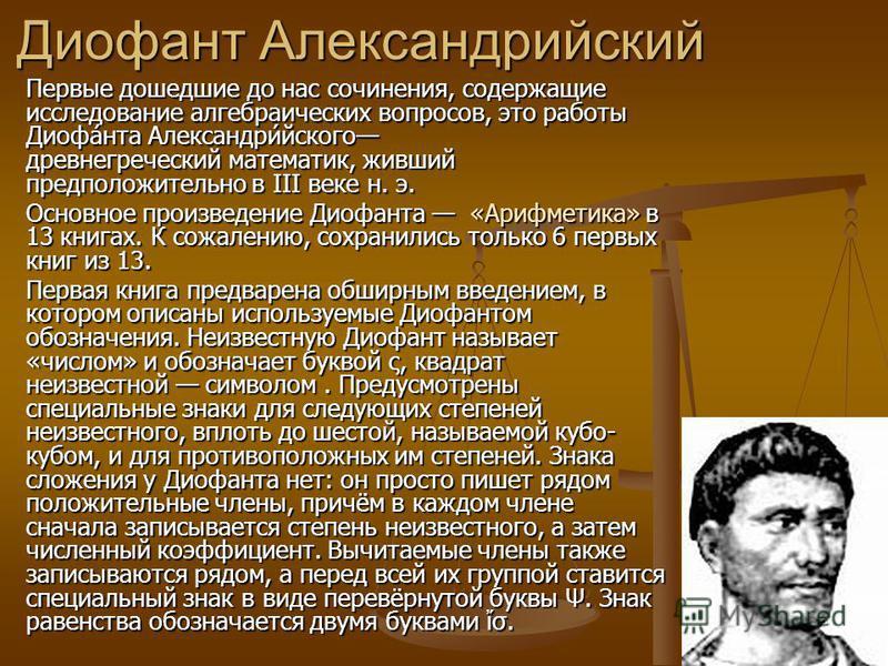 Диофант Александрийский Первые дошедшие до нас сочинения, содержащие исследование алгебраических вопросов, это работы Диофа́нта Александри́ейского древнегреческий математик, живший предположительно в III веке н. э. Основное произведение Диофанта «Ари