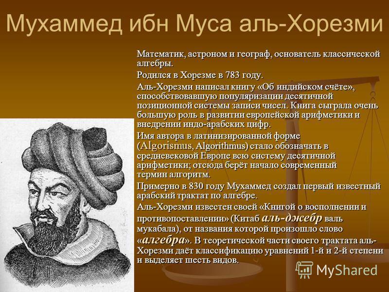 Мухаммед ибн Муса аль-Хорезми Математик, астроном и географ, основатель классической алгебры. Родился в Хорезме в 783 году. Аль-Хорезми написал книгу «Об индийском счёте», способствовавшую популяризации десятичной позиционной системы записи чисел. Кн