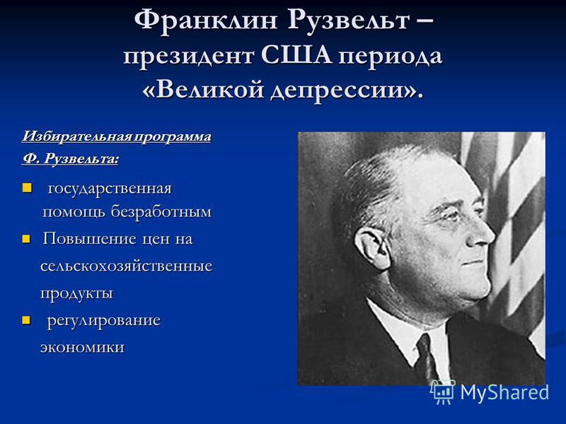 Франклин Рузвельт – президент США периода «Великой депрессии». Избирательная программа Ф. Рузвельта: государственная помощь безработным государственная помощь безработным Повышение цен на Повышение цен на сельскохозяйственные сельскохозяйственные про