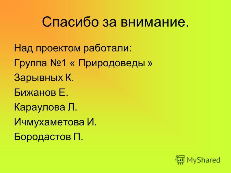 Спасибо за внимание. Над проектом работали: Группа 1 « Природоведы » Зарывных К. Бижанов Е. Караулова Л. Ичмухаметова И. Бородастов П.