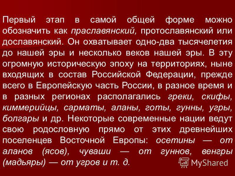 Первый этап в самой общей форме можно обозначить как праславянский, протославянский или дославянский. Он охватывает одно-два тысячелетия до нашей эры и несколько веков нашей эры. В эту огромную историческую эпоху на территориях, ныне входящих в соста