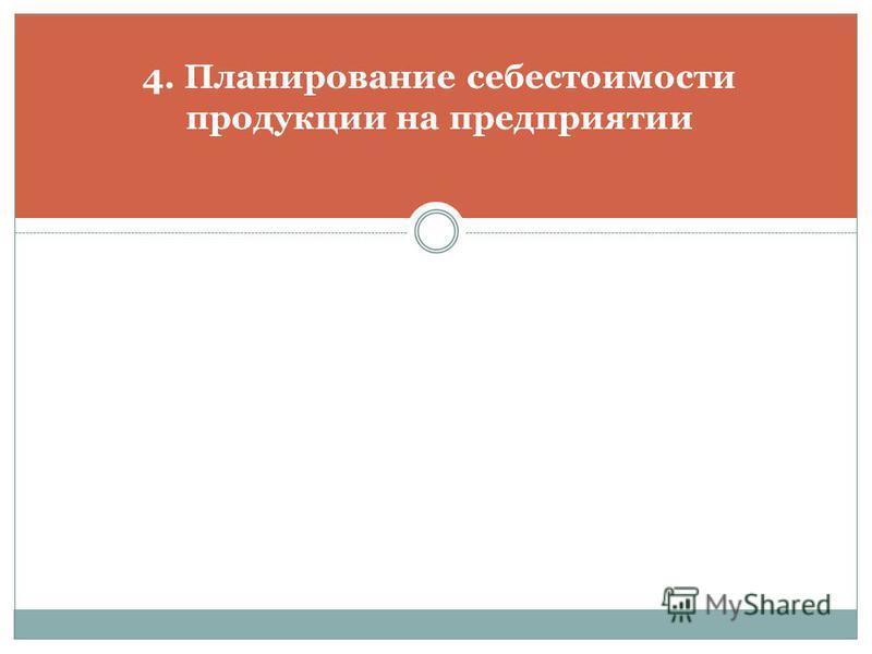 4. Планирование себестоимости продукции на предприятии