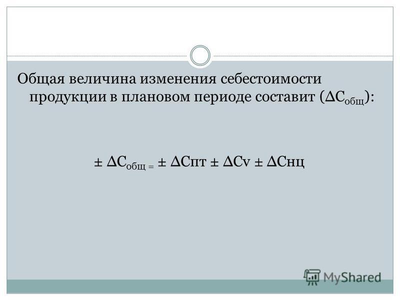 Общая величина изменения себестоимости продукции в плановом периоде составит (С общ ): ± С общ = ± Спт ± Сv ± Снц