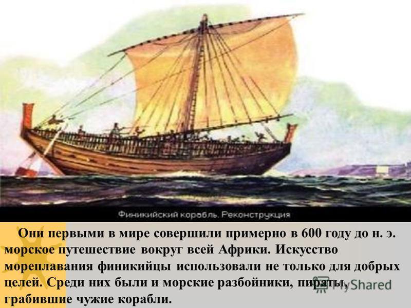 Они первыми в мире совершили примерно в 600 году до н. э. морское путешествие вокруг всей Африки. Искусство мореплавания финикийцы использовали не только для добрых целей. Среди них были и морские разбойники, пираты, грабившие чужие корабли.