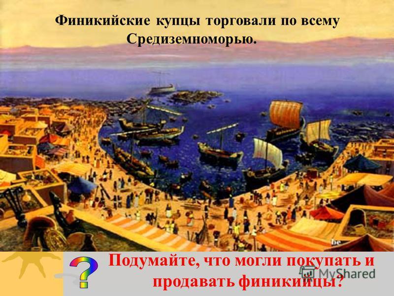 Подумайте, что могли покупать и продавать финикийцы? Финикийские купцы торговали по всему Средиземноморью.