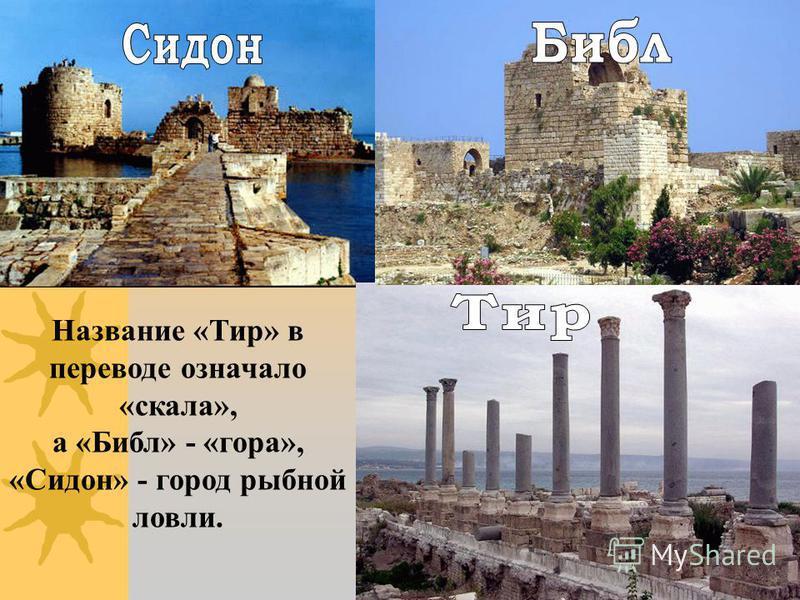 Название «Тир» в переводе означало «скала», а «Библ» - «гора», «Сидон» - город рыбной ловли.
