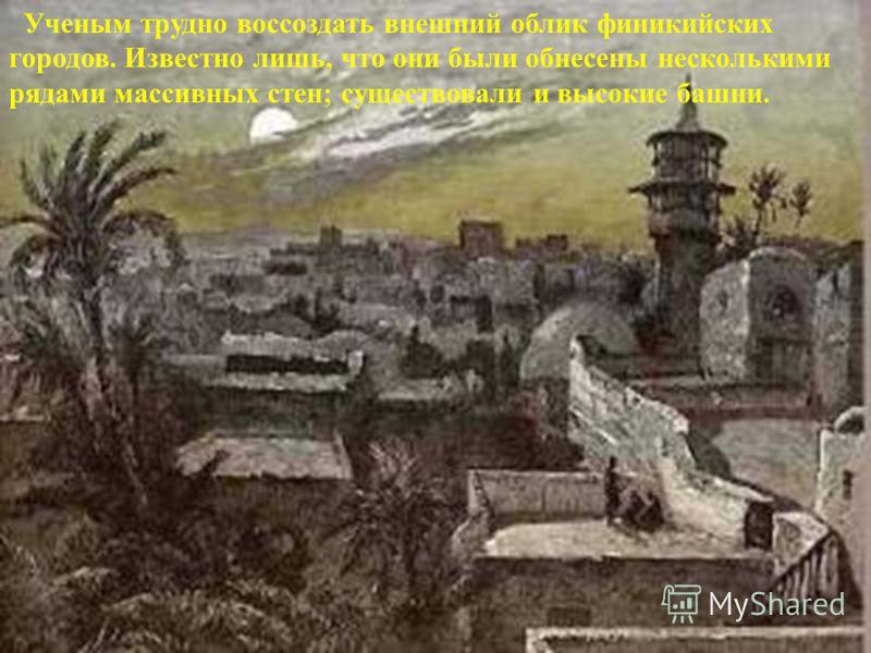 Ученым трудно воссоздать внешний облик финикийских городов. Известно лишь, что они были обнесены несколькими рядами массивных стен; существовали и высокие башни.