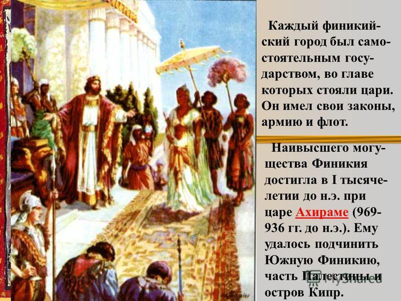 Каждый финикийский город был самостоятельным государством, во главе которых стояли цари. Он имел свои законы, армию и флот. Наивысшего могущества Финикия достигла в I тысячелетии до н.э. при царе Ахираме (969- 936 гг. до н.э.). Ему удалось подчинить