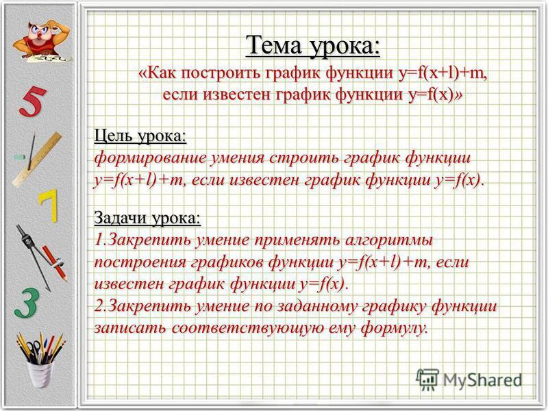 Тема урока: «Как построить график функции y=f(x+l)+m, если известен график функции y=f(x)» Цель урока: формирование умения строить график функции y=f(x+l)+m, если известен график функции y=f(x). Задачи урока: 1. Закрепить умение применять алгоритмы п