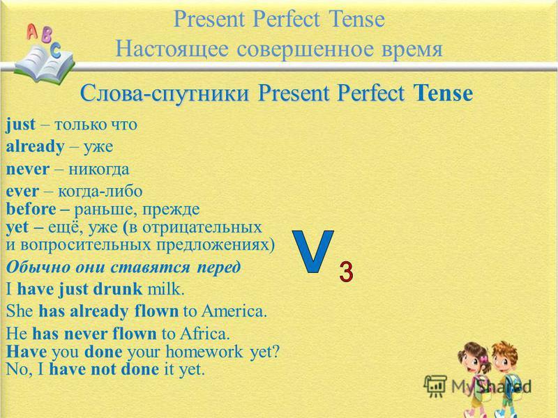 Present Perfect Tense Настоящее совершенное время Слова-спутники Present Perfect Слова-спутники Present Perfect Tense just – только что already – уже never – никогда ever – когда-либо before – раньше, прежде yet – ещё, уже (в отрицательных и вопросит