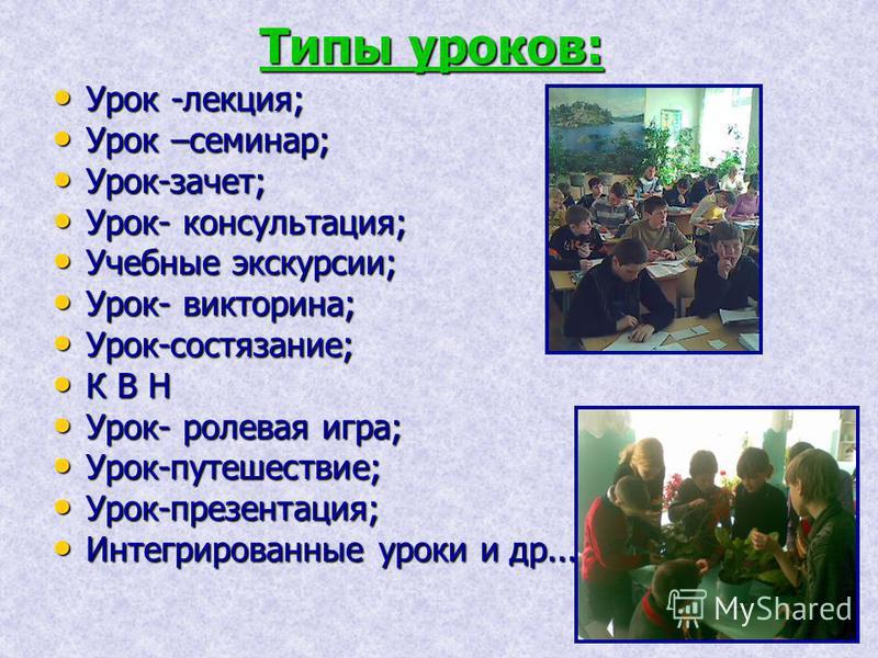 Типы уроков: Урок -лекция; Урок -лекция; Урок –семинар; Урок –семинар; Урок-зачет; Урок-зачет; Урок- консультация; Урок- консультация; Учебные экскурсии; Учебные экскурсии; Урок- викторина; Урок- викторина; Урок-состязание; Урок-состязание; К В Н К В