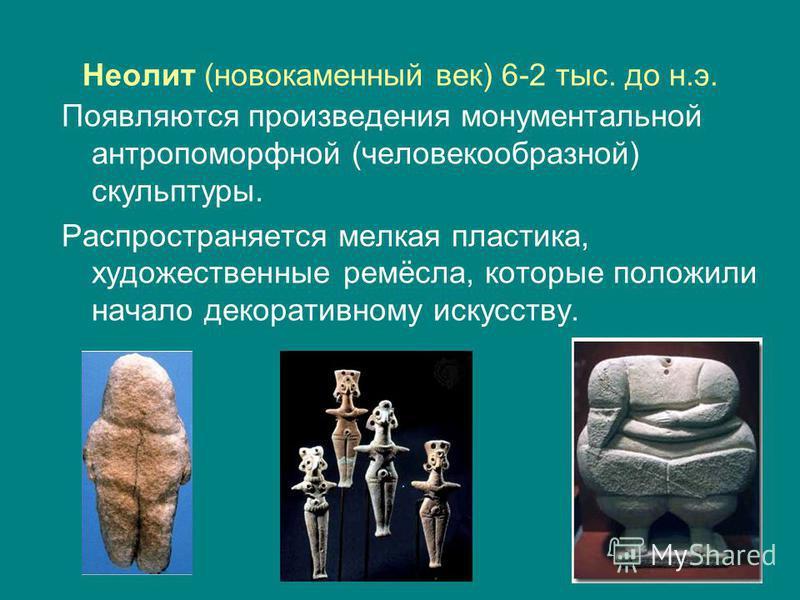 Неолит (новокаменный век) 6-2 тыс. до н.э. Появляются произведения монументальной антропоморфной (человекообразной) скульптуры. Распространяется мелкая пластика, художественные ремёсла, которые положили начало декоративному искусству.