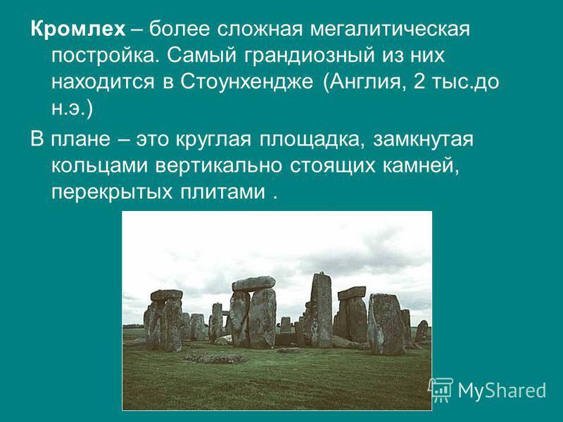 Кромлех – более сложная мегаалитическая постройка. Самый грандиозный из них находится в Стоунхендже (Англия, 2 тыс.до н.э.) В плане – это круглая площадка, замкнутая кольцами вертикально стоящих камней, перекрытых плитами.