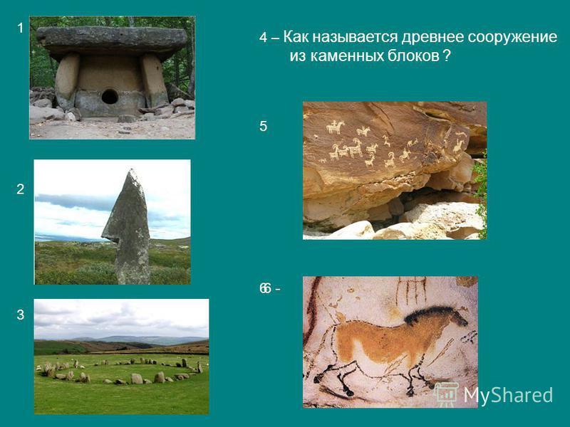 1 2 3 4 – Как называется древнее сооружение из каменных блоков ? 5 66 -