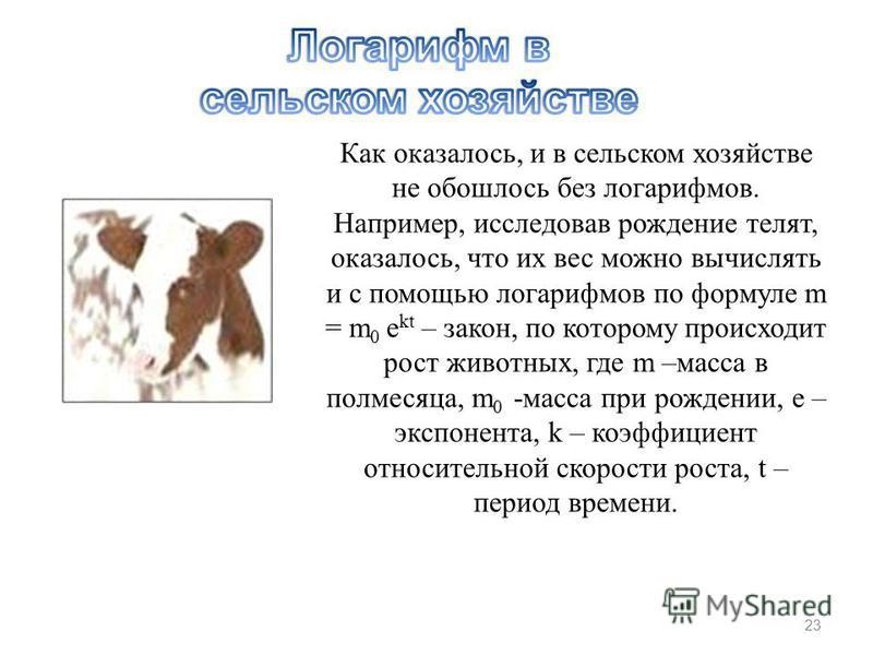 Как оказалось, и в сельском хозяйстве не обошлось без логарифмов. Например, исследовав рождение телят, оказалось, что их вес можно вычислять и с помощью логарифмов по формуле m = m 0 e kt – закон, по которому происходит рост животных, где m –масса в