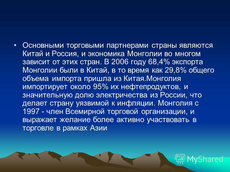 Основными торговыми партнерами страны являются Китай и Россия, и экономика Монголии во многом зависит от этих стран. В 2006 году 68,4% экспорта Монголии были в Китай, в то время как 29,8% общего объема импорта пришла из Китая.Монголия импортирует око