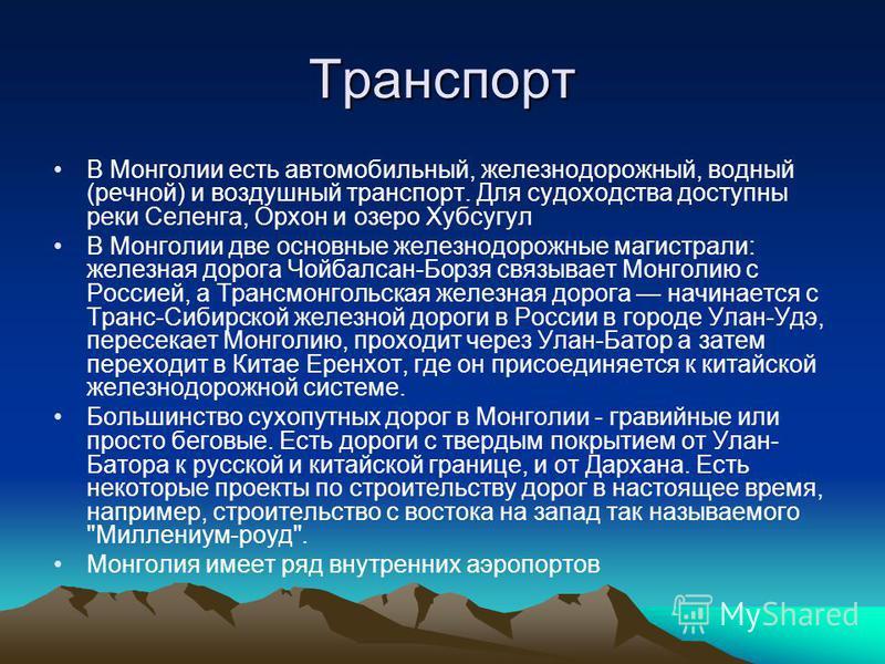 Транспорт В Монголии есть автомобильный, железнодорожный, водный (речной) и воздушный транспорт. Для судоходства доступны реки Селенга, Орхон и озеро Хубсугул В Монголии две основные железнодорожные магистрали: железная дорога Чойбалсан-Борзя связыва