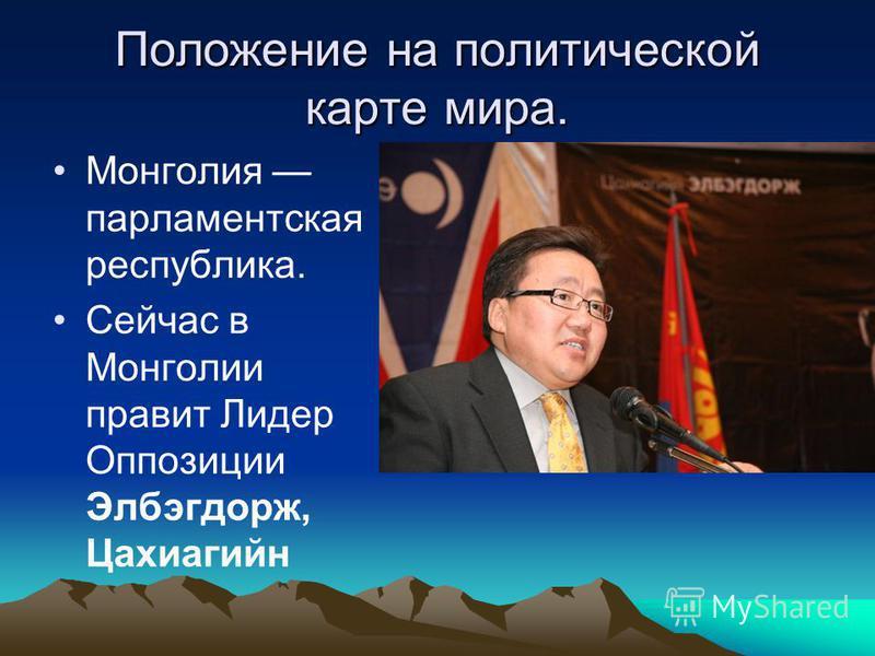 Положение на политической карте мира. Монголия парламентская республика. Сейчас в Монголии правит Лидер Оппозиции Элбэгдорж, Цахиагийн