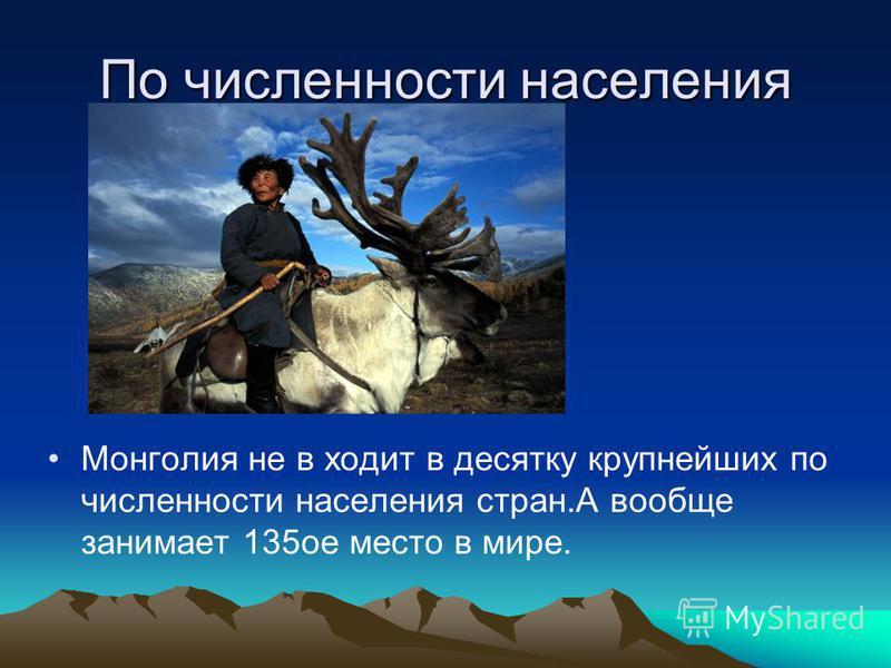 По численности населения Монголия не в ходит в десятку крупнейших по численности населения стран.А вообще занимает 135 ое место в мире.