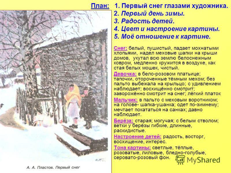 План: 1. Первый снег глазами художника. 2. Первый день зимы. 3. Радость детей. 4. Цвет и настроение картины. 5. Моё отношение к картине. Снег: белый, пушисытый, падает мохнатыми хлопьями, надел меховые шапки на крыши домов, укутал всю землю белоснежн