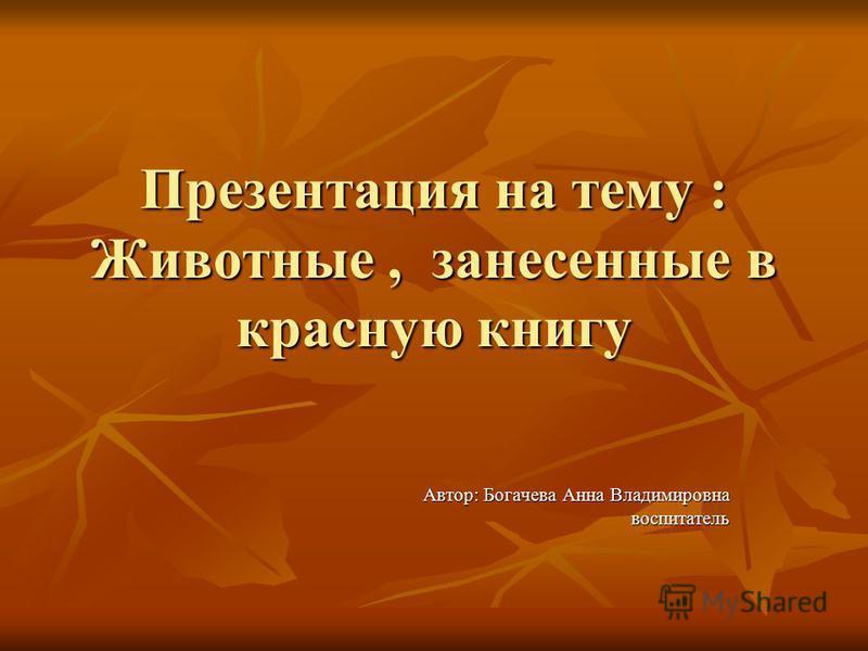 Презентация на тему : Животные, занесенные в красную книгу Автор: Богачева Анна Владимировна воспитатель