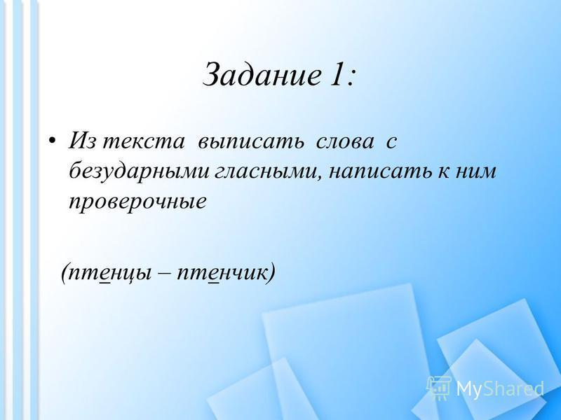 Задание 1: Из текста выпистать слова с безударными гласными, напистать к ним проверочные (птенцы – птенчик)
