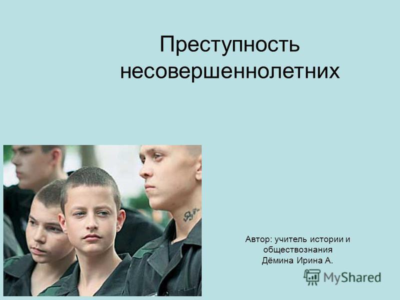 Преступность несовершеннолетних Автор: учитель истории и обществознания Дёмина Ирина А.
