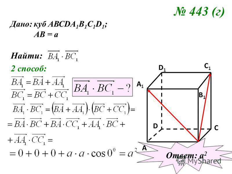 443 (г) Дано: куб АВСDA 1 B 1 C 1 D 1 ; АВ = а Найти: 2 способ: C C1C1 A1A1 B1B1 D1D1 A B D Ответ: а 2