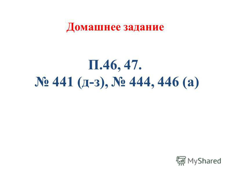 Домашнее задание П.46, 47. 441 (д-з), 444, 446 (а)